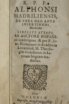 R. P. F. Alphonsi Madriliensis De vera Deo apte inserviendi methodo libellvs avrevs / ab auctore Hispanice conscriptus ; [et] per F. Hentenium [...] in Latinam linguam traductus