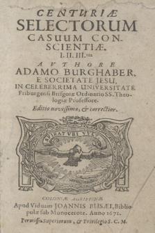 Centuriæ Selectorum Casuum Conscientiæ. I. II. III.tia / Avthore Adamo Burghaber, E Societate Jesu, In Celeberrima Universutete Friburgensi Brisgoiæ Ordinario SS. Theologiæ Professore